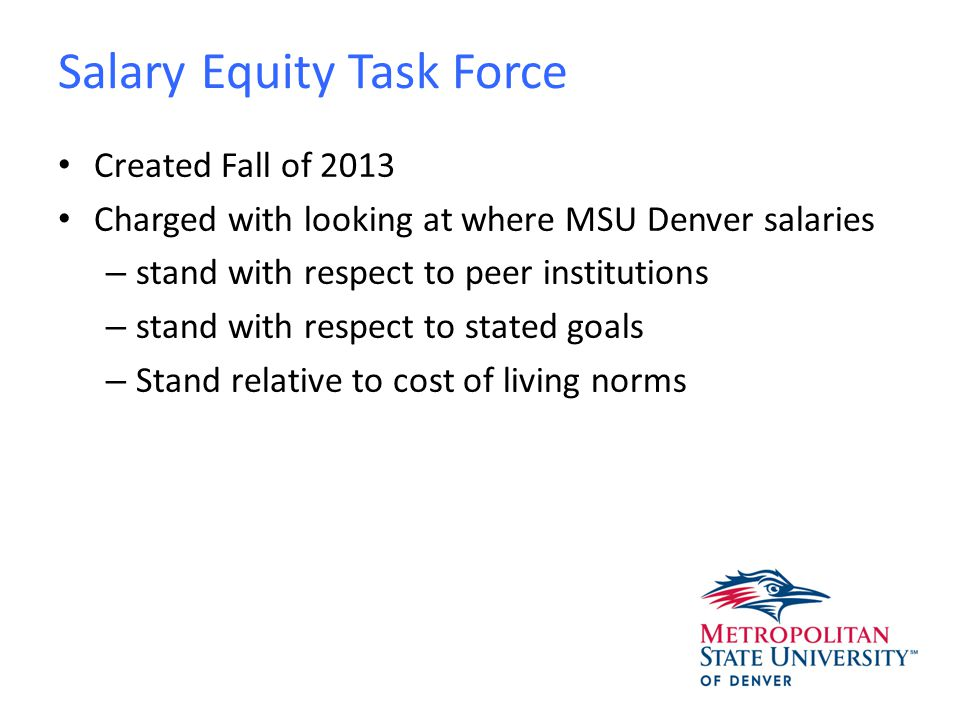 Salary Equity Task Force Created Fall of 2013 Charged with looking at where MSU Denver salaries – stand with respect to peer institutions – stand with respect to stated goals – Stand relative to cost of living norms