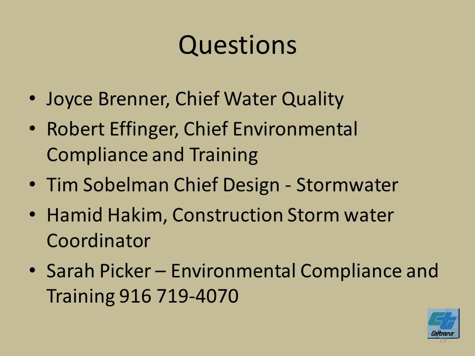Questions Joyce Brenner, Chief Water Quality Robert Effinger, Chief Environmental Compliance and Training Tim Sobelman Chief Design - Stormwater Hamid Hakim, Construction Storm water Coordinator Sarah Picker – Environmental Compliance and Training 916 719-4070 19