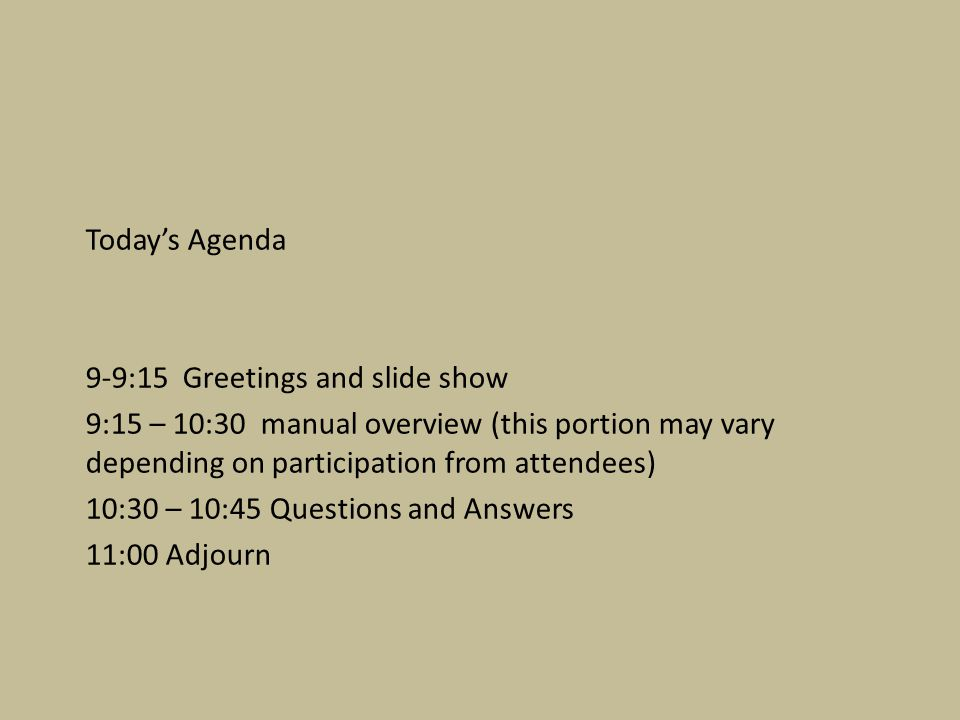 Today's Agenda 9-9:15 Greetings and slide show 9:15 – 10:30 manual overview (this portion may vary depending on participation from attendees) 10:30 – 10:45 Questions and Answers 11:00 Adjourn