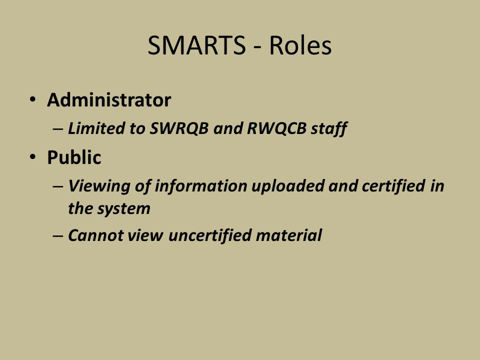 SMARTS - Roles Administrator – Limited to SWRQB and RWQCB staff Public – Viewing of information uploaded and certified in the system – Cannot view uncertified material