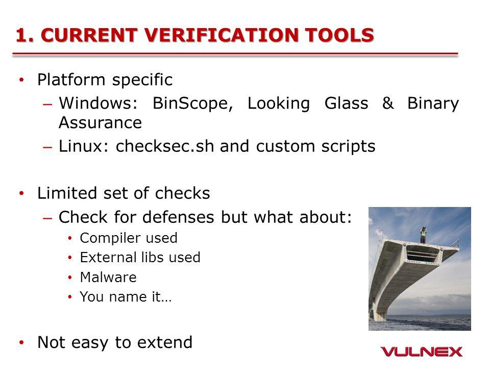 1. CURRENT VERIFICATION TOOLS Platform specific – Windows: BinScope, Looking Glass & Binary Assurance – Linux: checksec.sh and custom scripts Limited