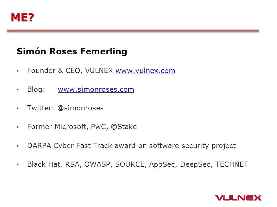 ME? Simón Roses Femerling Founder & CEO, VULNEX www.vulnex.comwww.vulnex.com Blog: www.simonroses.comwww.simonroses.com Twitter: @simonroses Former Mi