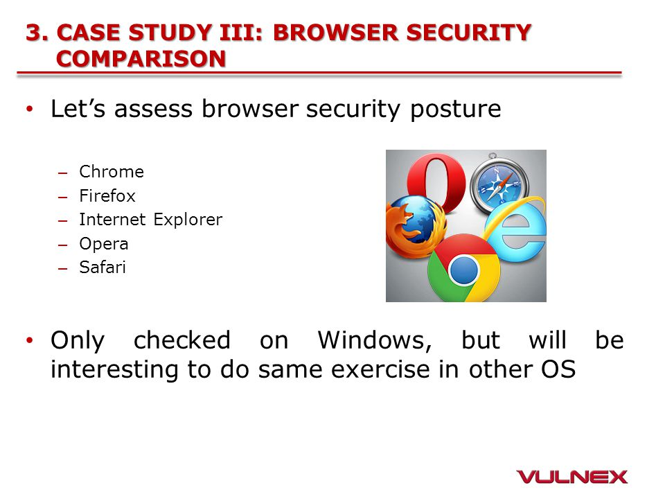 3. CASE STUDY III: BROWSER SECURITY COMPARISON Let's assess browser security posture – Chrome – Firefox – Internet Explorer – Opera – Safari Only chec