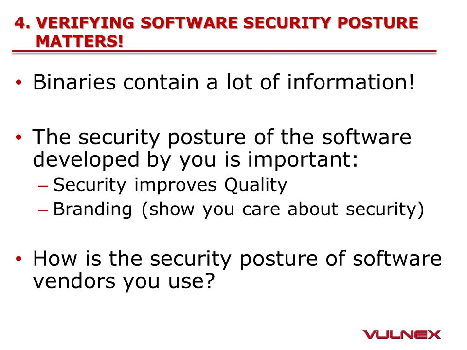 4. VERIFYING SOFTWARE SECURITY POSTURE MATTERS! Binaries contain a lot of information! The security posture of the software developed by you is import