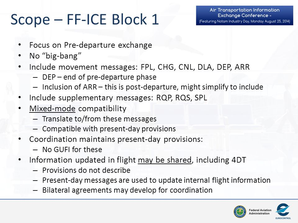 Focus on Pre-departure exchange No big-bang Include movement messages: FPL, CHG, CNL, DLA, DEP, ARR – DEP – end of pre-departure phase – Inclusion of ARR – this is post-departure, might simplify to include Include supplementary messages: RQP, RQS, SPL Mixed-mode compatibility – Translate to/from these messages – Compatible with present-day provisions Coordination maintains present-day provisions: – No GUFI for these Information updated in flight may be shared, including 4DT – Provisions do not describe – Present-day messages are used to update internal flight information – Bilateral agreements may develop for coordination 7 Scope – FF-ICE Block 1