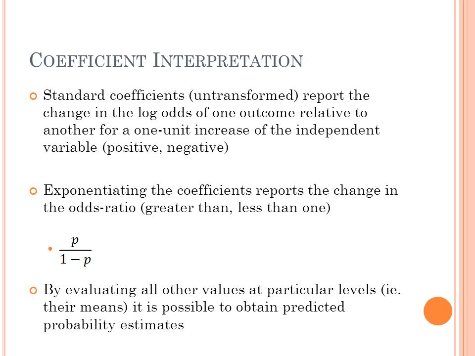 C OEFFICIENT I NTERPRETATION Standard coefficients (untransformed) report the change in the log odds of one outcome relative to another for a one-unit increase of the independent variable (positive, negative) Exponentiating the coefficients reports the change in the odds-ratio (greater than, less than one) By evaluating all other values at particular levels (ie.