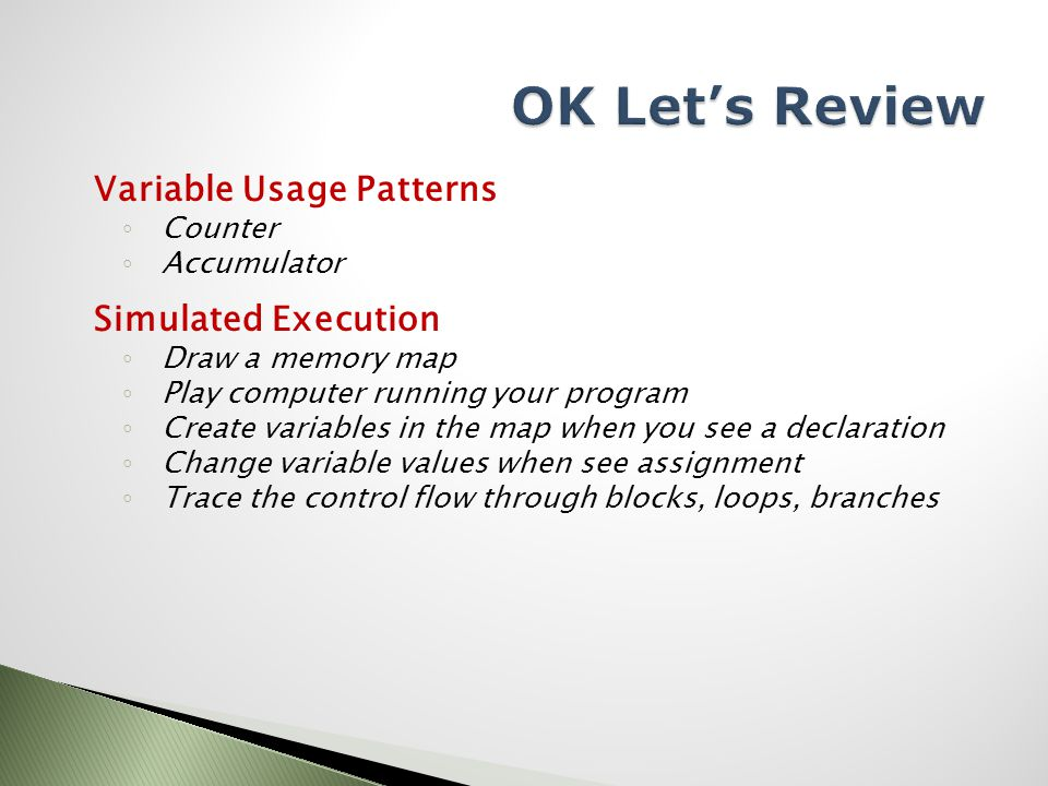 Variable Usage Patterns ◦ Counter ◦ Accumulator Simulated Execution ◦ Draw a memory map ◦ Play computer running your program ◦ Create variables in the map when you see a declaration ◦ Change variable values when see assignment ◦ Trace the control flow through blocks, loops, branches