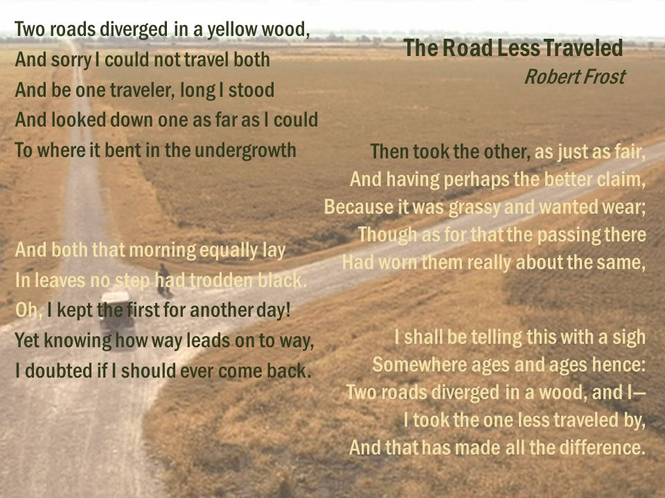 Two roads diverged in a yellow wood, And sorry I could not travel both And be one traveler, long I stood And looked down one as far as I could To where it bent in the undergrowth And both that morning equally lay In leaves no step had trodden black.