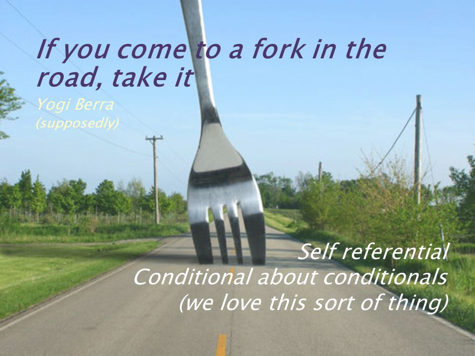 If you come to a fork in the road, take it Yogi Berra (supposedly) Self referential Conditional about conditionals (we love this sort of thing)