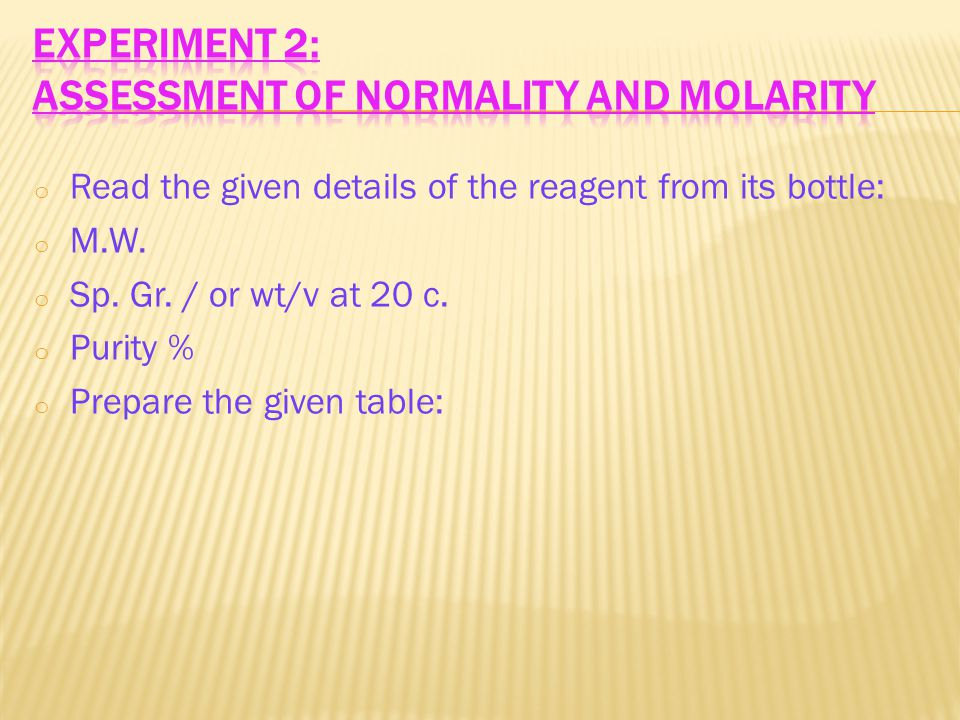 o Read the given details of the reagent from its bottle: o M.W. o Sp. Gr. / or wt/v at 20 c. o Purity % o Prepare the given table: