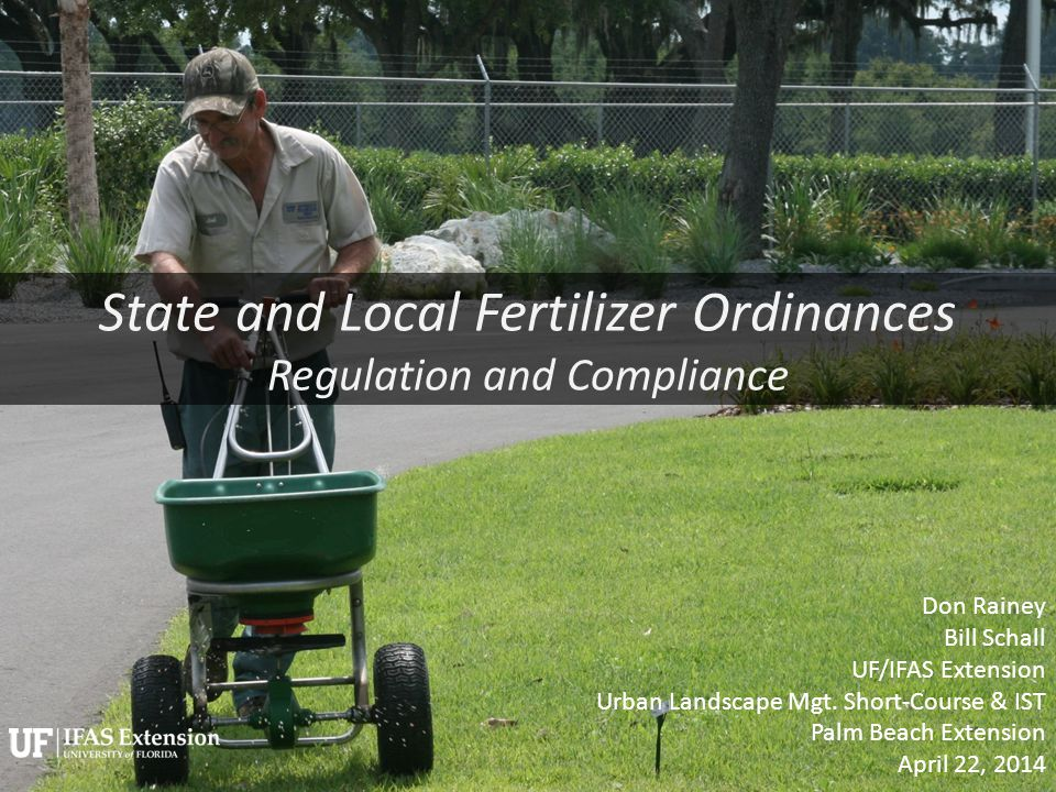 State and Local Fertilizer Ordinances Regulation and Compliance Don Rainey Bill Schall UF/IFAS Extension Urban Landscape Mgt.