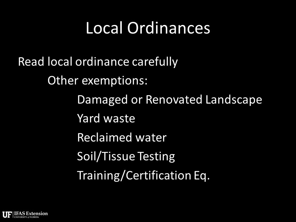 Local Ordinances Read local ordinance carefully Other exemptions: Damaged or Renovated Landscape Yard waste Reclaimed water Soil/Tissue Testing Training/Certification Eq.
