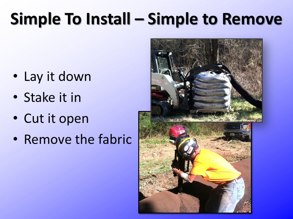 Simple To Install – Simple to Remove Lay it down Stake it in Cut it open Remove the fabric