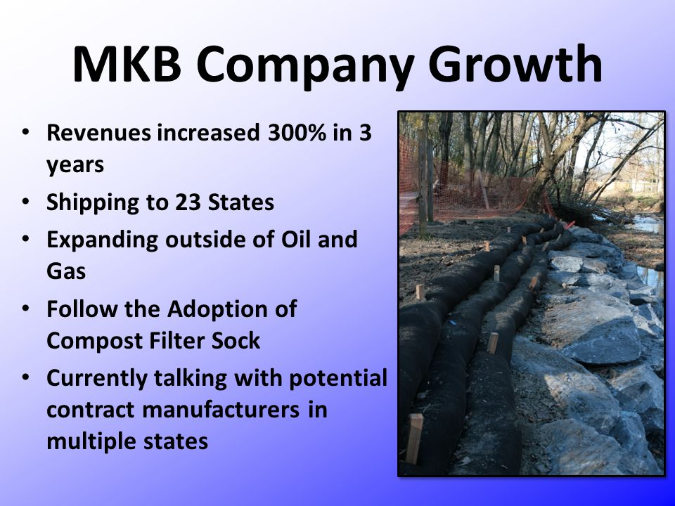 MKB Company Growth Revenues increased 300% in 3 years Shipping to 23 States Expanding outside of Oil and Gas Follow the Adoption of Compost Filter Soc