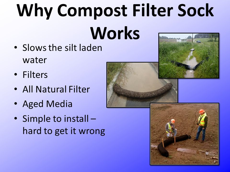 Why Compost Filter Sock Works Slows the silt laden water Filters All Natural Filter Aged Media Simple to install – hard to get it wrong