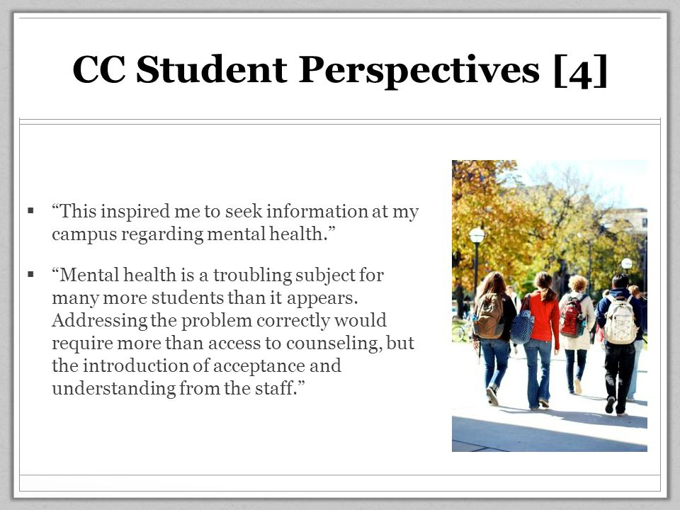 CC Student Perspectives [4]  This inspired me to seek information at my campus regarding mental health.  Mental health is a troubling subject for many more students than it appears.