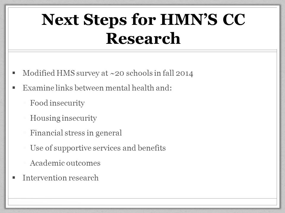 Next Steps for HMN'S CC Research  Modified HMS survey at ~20 schools in fall 2014  Examine links between mental health and:  Food insecurity  Housing insecurity  Financial stress in general  Use of supportive services and benefits  Academic outcomes  Intervention research
