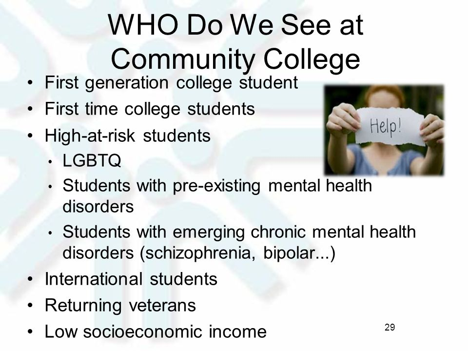 WHO Do We See at Community College First generation college student First time college students High-at-risk students LGBTQ Students with pre-existing mental health disorders Students with emerging chronic mental health disorders (schizophrenia, bipolar...) International students Returning veterans Low socioeconomic income 29