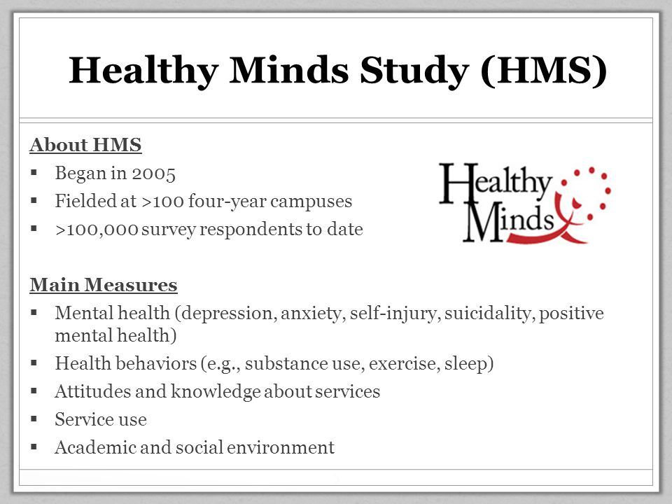Healthy Minds Study (HMS) About HMS  Began in 2005  Fielded at >100 four-year campuses  >100,000 survey respondents to date Main Measures  Mental health (depression, anxiety, self-injury, suicidality, positive mental health)  Health behaviors (e.g., substance use, exercise, sleep)  Attitudes and knowledge about services  Service use  Academic and social environment 5