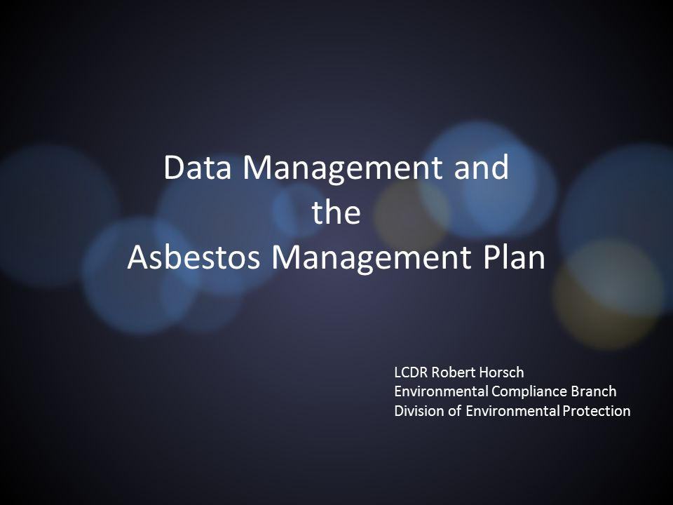 Data Management and the Asbestos Management Plan LCDR Robert Horsch Environmental Compliance Branch Division of Environmental Protection