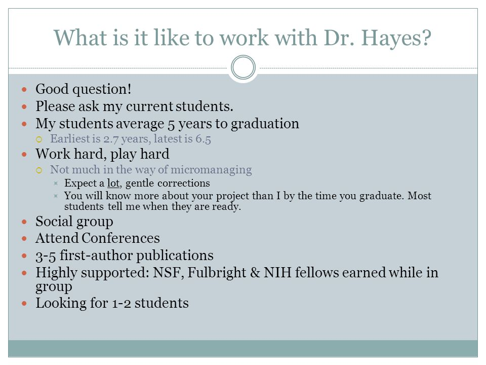 What is it like to work with Dr. Hayes? Good question! Please ask my current students. My students average 5 years to graduation  Earliest is 2.7 yea