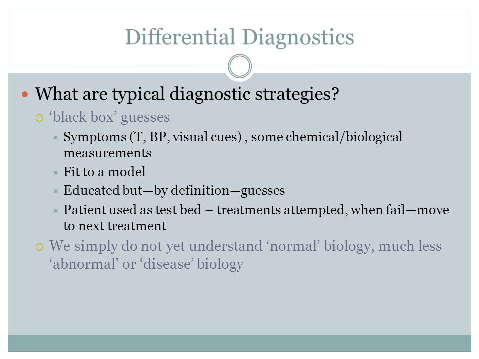 Differential Diagnostics What are typical diagnostic strategies?  'black box' guesses  Symptoms (T, BP, visual cues), some chemical/biological measu