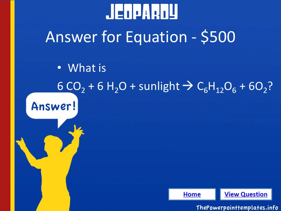 Answer for Equation - $500 What is 6 CO 2 + 6 H 2 O + sunlight  C 6 H 12 O 6 + 6O 2 .