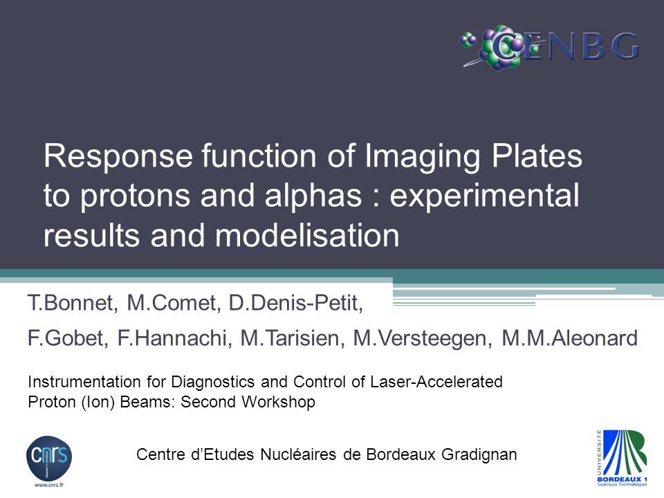 Response function of Imaging Plates to protons and alphas : experimental results and modelisation T.Bonnet, M.Comet, D.Denis-Petit, F.Gobet, F.Hannachi, M.Tarisien, M.Versteegen, M.M.Aleonard Instrumentation for Diagnostics and Control of Laser-Accelerated Proton (Ion) Beams: Second Workshop Centre d'Etudes Nucléaires de Bordeaux Gradignan