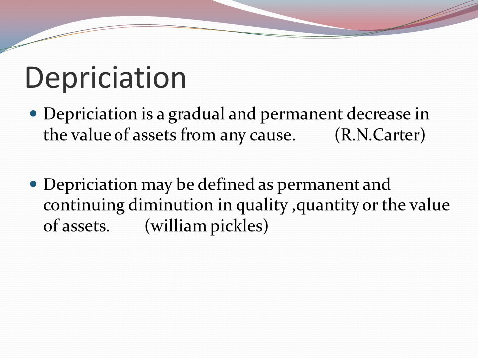 Depriciation Depriciation is a gradual and permanent decrease in the value of assets from any cause.