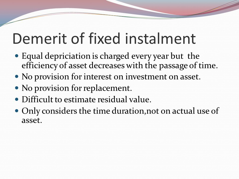 Demerit of fixed instalment Equal depriciation is charged every year but the efficiency of asset decreases with the passage of time.