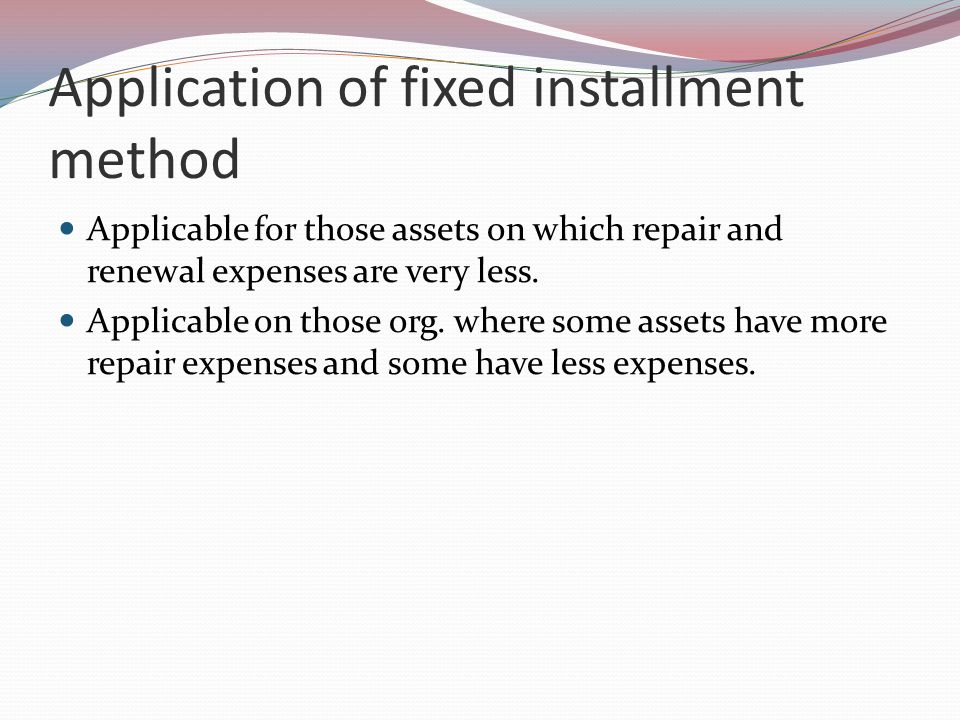 Application of fixed installment method Applicable for those assets on which repair and renewal expenses are very less.