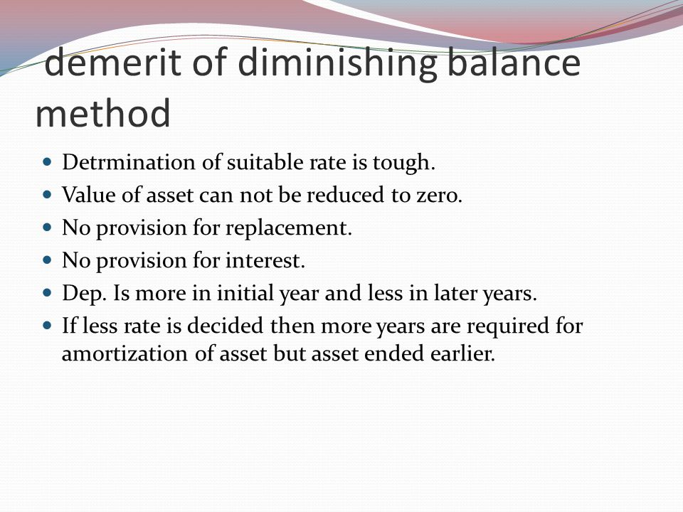 demerit of diminishing balance method Detrmination of suitable rate is tough.