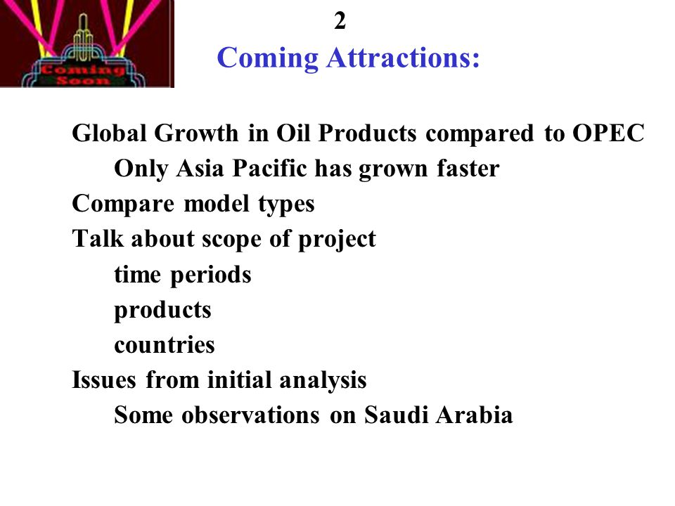 2 Coming Attractions: Global Growth in Oil Products compared to OPEC Only Asia Pacific has grown faster Compare model types Talk about scope of projec
