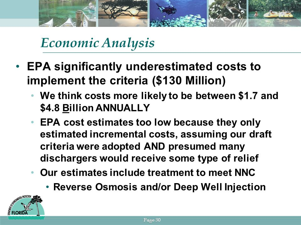Page 30 Economic Analysis EPA significantly underestimated costs to implement the criteria ($130 Million) We think costs more likely to be between $1.7 and $4.8 Billion ANNUALLY EPA cost estimates too low because they only estimated incremental costs, assuming our draft criteria were adopted AND presumed many dischargers would receive some type of relief Our estimates include treatment to meet NNC Reverse Osmosis and/or Deep Well Injection