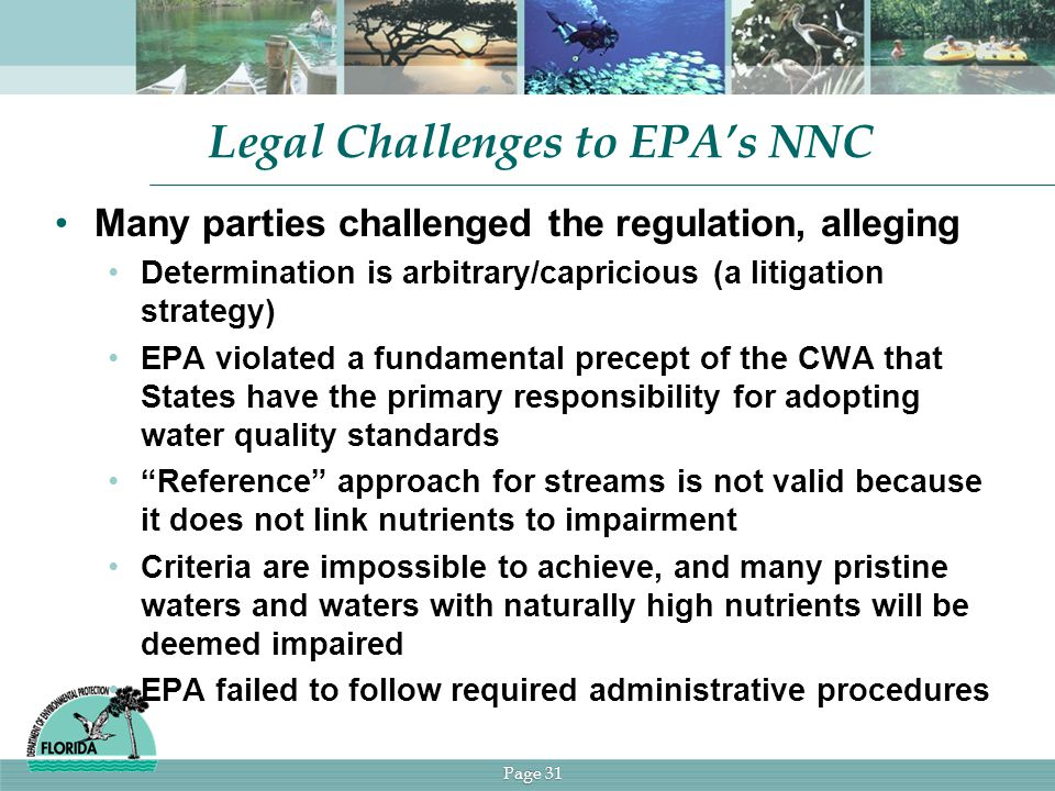 Page 31 Legal Challenges to EPA's NNC Many parties challenged the regulation, alleging Determination is arbitrary/capricious (a litigation strategy) EPA violated a fundamental precept of the CWA that States have the primary responsibility for adopting water quality standards Reference approach for streams is not valid because it does not link nutrients to impairment Criteria are impossible to achieve, and many pristine waters and waters with naturally high nutrients will be deemed impaired EPA failed to follow required administrative procedures