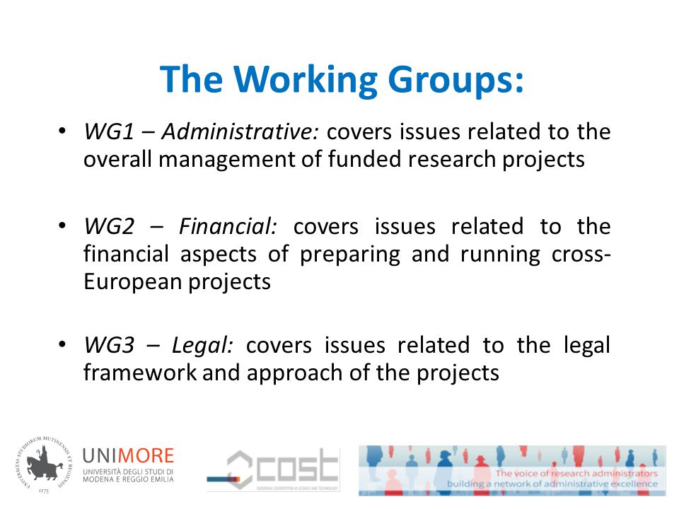 The Working Groups: WG1 – Administrative: covers issues related to the overall management of funded research projects WG2 – Financial: covers issues related to the financial aspects of preparing and running cross- European projects WG3 – Legal: covers issues related to the legal framework and approach of the projects