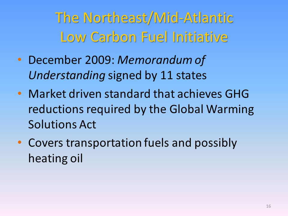 The Northeast/Mid-Atlantic Low Carbon Fuel Initiative December 2009: Memorandum of Understanding signed by 11 states Market driven standard that achieves GHG reductions required by the Global Warming Solutions Act Covers transportation fuels and possibly heating oil 16
