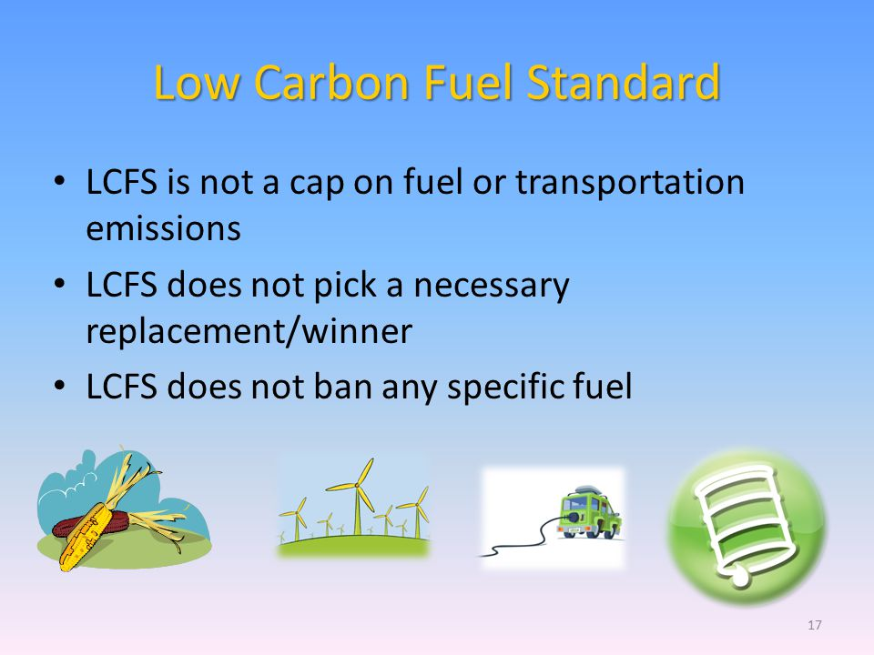 Low Carbon Fuel Standard LCFS is not a cap on fuel or transportation emissions LCFS does not pick a necessary replacement/winner LCFS does not ban any