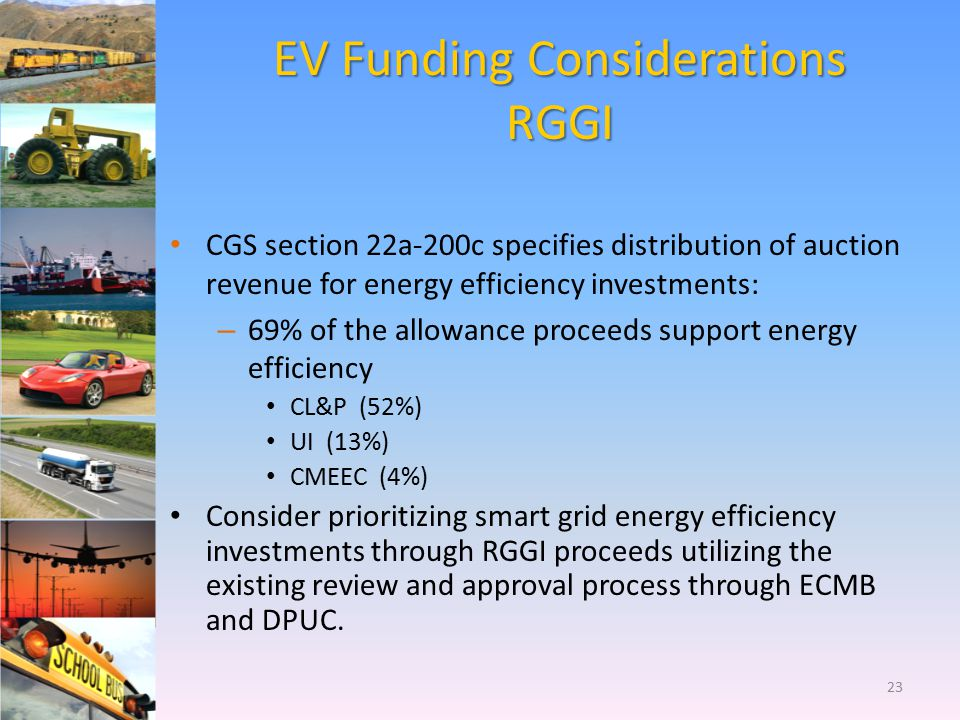 EV Funding Considerations RGGI CGS section 22a-200c specifies distribution of auction revenue for energy efficiency investments: – 69% of the allowanc
