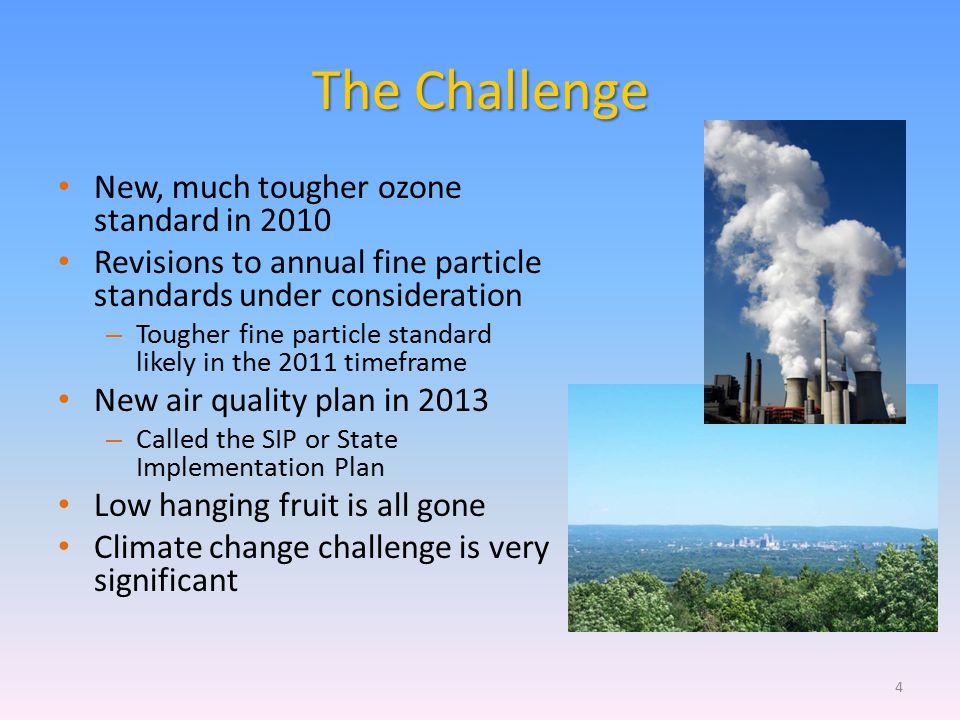The Challenge New, much tougher ozone standard in 2010 Revisions to annual fine particle standards under consideration – Tougher fine particle standar