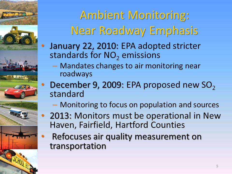 Ambient Monitoring: Near Roadway Emphasis January 22, 2010: January 22, 2010: EPA adopted stricter standards for NO 2 emissions – Mandates changes to air monitoring near roadways December 9, 2009: December 9, 2009: EPA proposed new SO 2 standard – Monitoring to focus on population and sources 2013: 2013: Monitors must be operational in New Haven, Fairfield, Hartford Counties Refocuses air quality measurement on transportation Refocuses air quality measurement on transportation 5