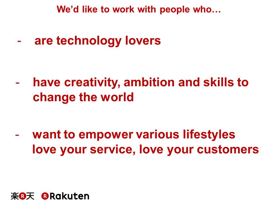 We'd like to work with people who… -are technology lovers -have creativity, ambition and skills to change the world -want to empower various lifestyle