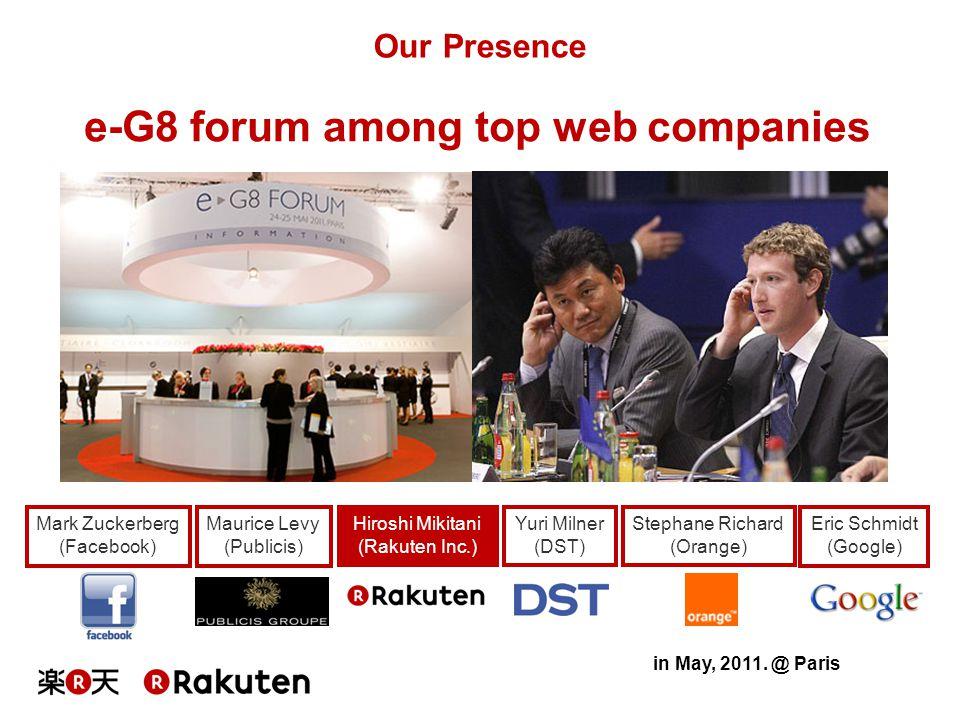 Our Presence e-G8 forum among top web companies Hiroshi Mikitani (Rakuten Inc.) Mark Zuckerberg (Facebook) Eric Schmidt (Google) Yuri Milner (DST) Mau
