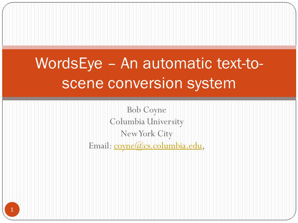 Bob Coyne Columbia University New York City Email: coyne@cs.columbia.edu,coyne@cs.columbia.edu WordsEye – An automatic text-to- scene conversion system 1