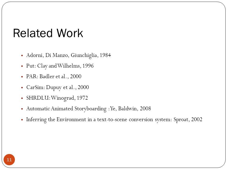 Related Work Adorni, Di Manzo, Giunchiglia, 1984 Put: Clay and Wilhelms, 1996 PAR: Badler et al., 2000 CarSim: Dupuy et al., 2000 SHRDLU: Winograd, 1972 Automatic Animated Storyboarding : Ye, Baldwin, 2008 Inferring the Environment in a text-to-scene conversion system: Sproat, 2002 11