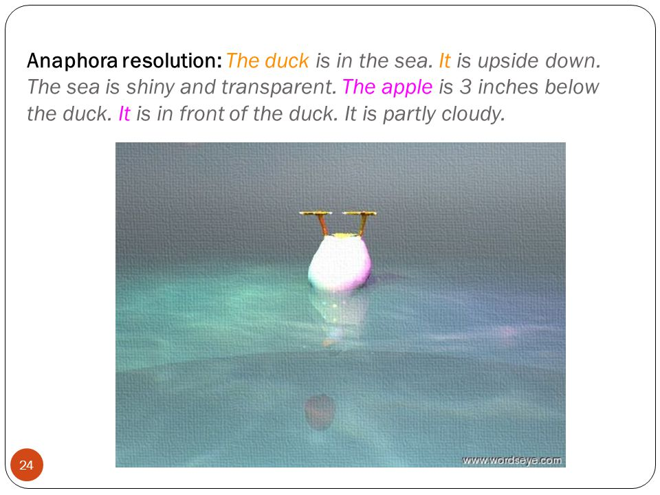 Anaphora resolution: The duck is in the sea. It is upside down.