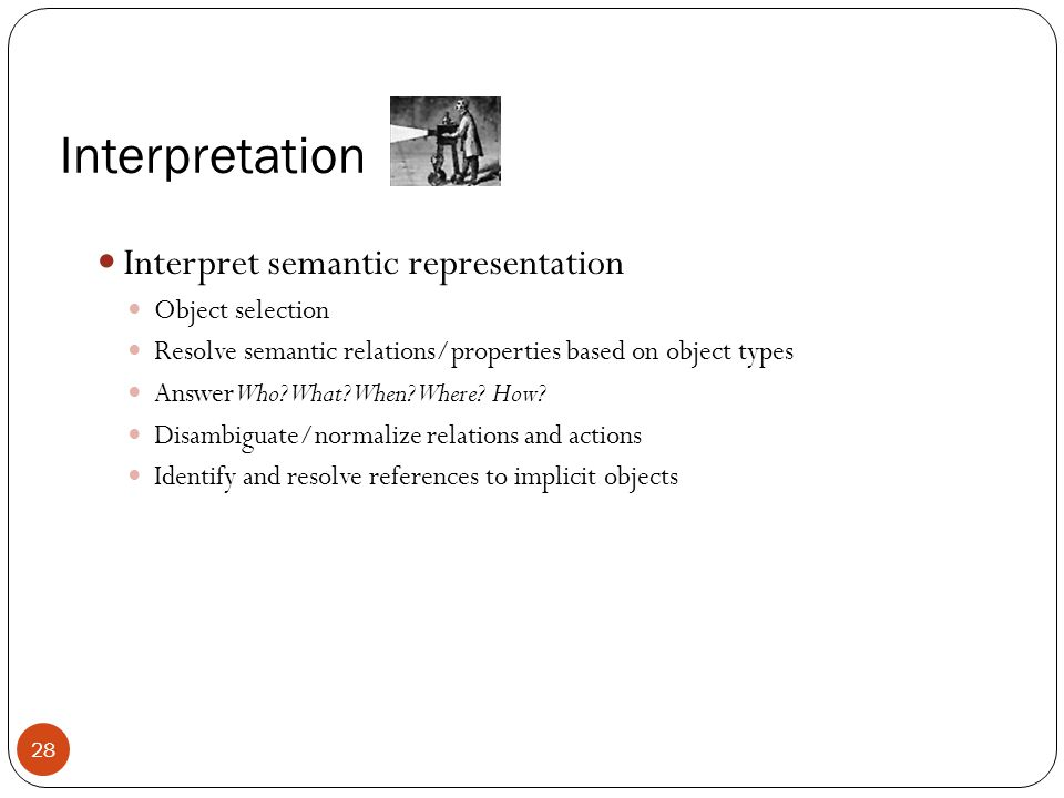 Interpretation Interpret semantic representation Object selection Resolve semantic relations/properties based on object types Answer Who? What? When?