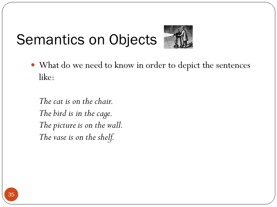 Semantics on Objects What do we need to know in order to depict the sentences like: The cat is on the chair. The bird is in the cage. The picture is o