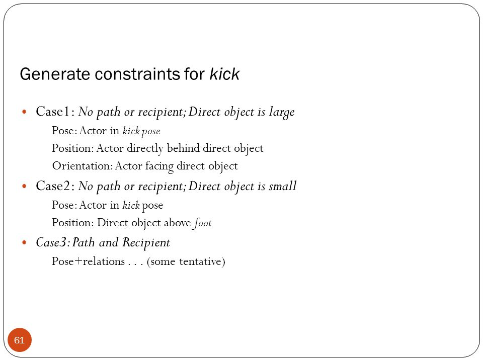 Generate constraints for kick Case1: No path or recipient; Direct object is large Pose: Actor in kick pose Position: Actor directly behind direct object Orientation: Actor facing direct object Case2: No path or recipient; Direct object is small Pose: Actor in kick pose Position: Direct object above foot Case3: Path and Recipient Pose+relations...