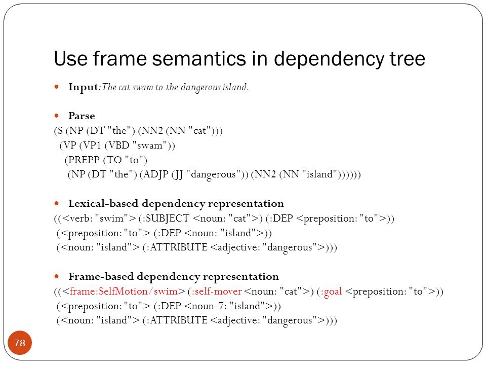 Use frame semantics in dependency tree Input: The cat swam to the dangerous island. Parse (S (NP (DT
